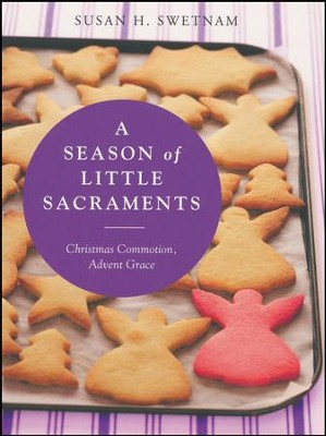 A Season of Little Sacraments: Encountering Grace in Advent Distractions  -     By: Susan H. Swetnam
