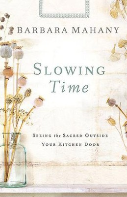 Slowing Time: Seeing the Sacred Outside Your Kitchen Door - eBook  -     By: Barbara Mahany