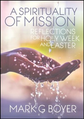 A Spirituality of Mission: Reflections for Holy Week and Easter  -     By: Mark G. Boyer