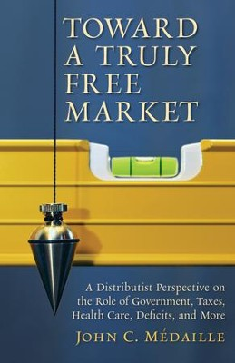 Toward a Truly Free Market: A Distributist Perspective on the Role of Government, Taxes, Health Care, Deficits, and More / Digital original - eBook  -     By: John Medaille