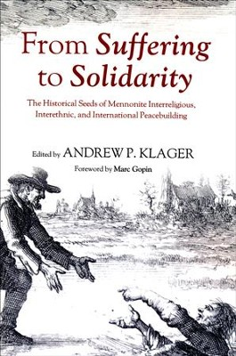 From Suffering to Solidarity: The Historical Seeds of Mennonite Interreligious, Interethnic, and International Peacebuilding  -     Edited By: Andrew P. Klager