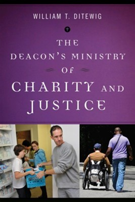 The Deacon's Ministry of Charity and Justice  -     By: William T. Ditewig
