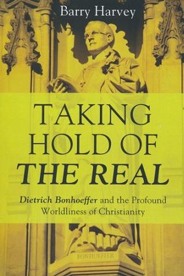 Taking Hold of the Real: Dietrich Bonhoeffer and the Profound Worldliness of Christianity  -     By: Barry Harvey