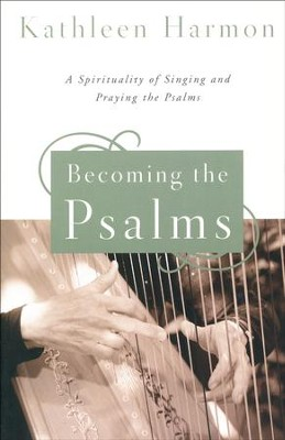 Becoming the Psalms: A Spirituality of Singing and Praying the Psalms  -     By: Kathleen Harmon