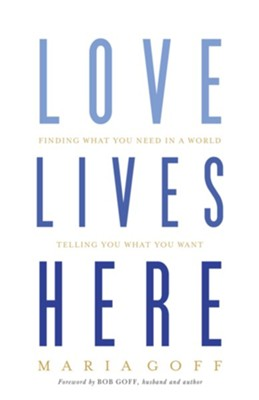 Love Lives Here: Finding What You Need in a World Telling You What You Want  -     By: Maria Goff