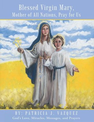 Blessed Virgin Mary, Mother of All Nations, Pray for Us: Gods Love, Miracles, Messages, and Prayers - eBook  -     By: Patricia Vazquez