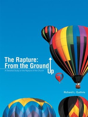 The Rapture: From the Ground Up: A Detailed Study on the Rapture of the Church - eBook  -     By: Richard Guthrie