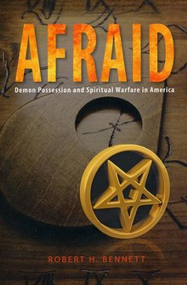 AFRAID: Demon Possession and Spiritual Warfare in America  -     By: Robert H. Bennett