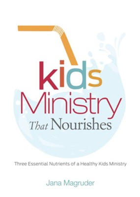Kids Ministry that Nourishes: Three Essential Nutrients of a Healthy Kids Ministry  -     By: Jana Magruder