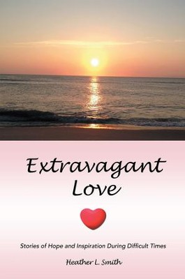 Extravagant Love: Stories of Hope and Inspiration During Difficult Times - eBook  -     By: Heather Smith