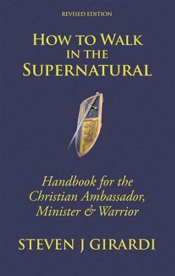 How to Walk in the Supernatural: Handbook for the Christian Ambassador, Minister & Warrior - eBook  -     By: Steven Girardi
