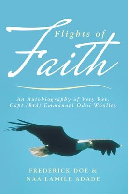 Flights of Faith: An Autobiography of Very Rev. Capt (Rtd) Emmanuel Odoi Woolley - eBook  -     By: Frederick Doe, Naa Adade