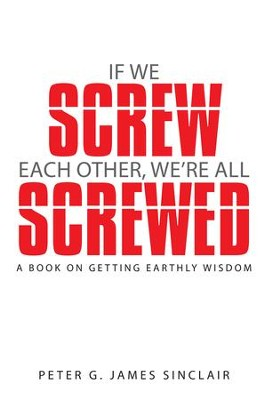 If We Screw Each Other, Were All Screwed: A Book on Getting Earthly Wisdom - eBook  -     By: Peter James Sinclair