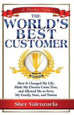The World's Best Customer: How It Changed My Life, Made My Dreams Come True, And Allowed Me To Serve My Family, State, And Nation - eBook  -     By: Sher Valenzuela