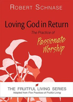 Loving God in Return: The Practice of Passionate Worship - eBook  -     By: Robert Schnase