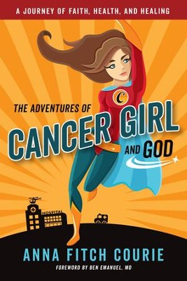 The Adventures of Cancer Girl and God - A Journey of Faith, Health, and Healing  -     By: Anna Fitch Courie