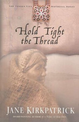 Hold Tight the Thread, Tender Ties Series #3   -     By: Jane Kirkpatrick