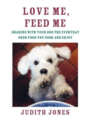 Love Me, Feed Me: Sharing with Your Dog the Everyday Good Food You Cook and Enjoy - eBook  -     By: Judith Jones