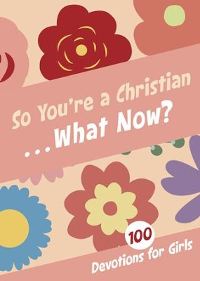 So You're a Christian . . . What Now?: 100 Devotions for Girls  -