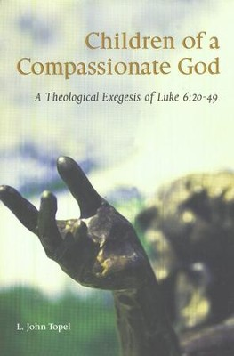 Children of a Compassionate God: A Theological Exegesis of Luke 6:20-49  -     By: L. John Topel