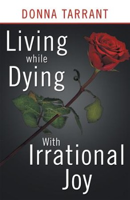 Living while Dying: With Irrational Joy - eBook  -     By: Donna Tarrant