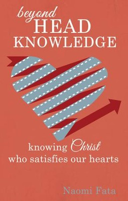 Beyond Head Knowledge: Knowing Christ Who Satisfies Our Hearts - eBook  -     By: Naomi Fata
