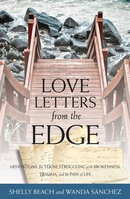 Love Letters from the Edge: Meditations for Those Struggling with Brokenness, Trauma, and the Pain of Life - eBook  -     By: Shelly Beach, Wanda Sanchez
