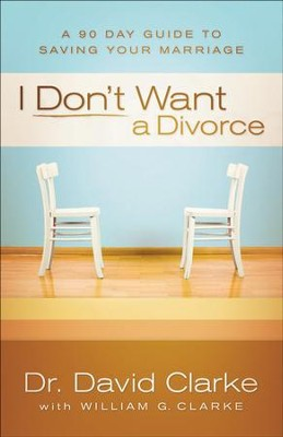 I Don't Want a Divorce: A 90 Day Guide to Saving Your Marriage - eBook  -     By: Dr. David Clarke, William G. Clarke