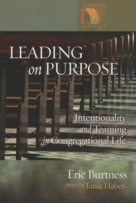 Leading on Purpose: Intentionality and Teaming Congregational Life  -     By: Eric Burtness