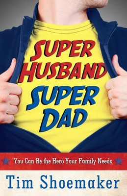 Super Husband, Super Dad: You Can Be the Hero Your Family Needs - eBook  -     By: Tim Shoemaker