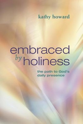 Embraced by Holiness: The Path to God's Daily Presence - eBook  -     By: Kathy Howard