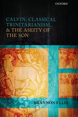 Calvin, Classical Trinitarianism, and the Aseity of the Son  -     By: Brannon Ellis