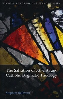The Salvation of Atheists and Catholic Dogmatic Theology  -     By: Stephen Bullivant