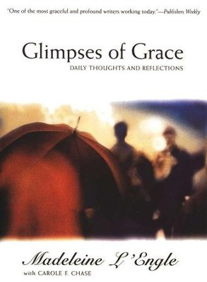 Glimpses of Grace: Daily Thoughts and Reflections   -     By: Madeleine L'Engle, Carol Chase