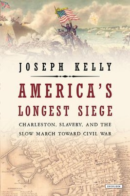 America's Longest Siege: Charleston, Slavery, and the Slow March Toward Civil War - eBook  -     By: Joseph Kelly