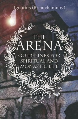 The Arena: Guidelines for Spiritual and Monastic Life  -     By: Ignatius Brianchaninov