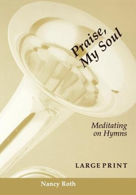 Praise, My Soul: Meditating on Hymns - eBook  -     By: Nancy Roth