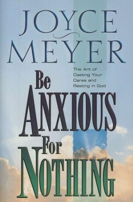 Be Anxious for Nothing: The Art of Casting Your Cares   and Resting in God  -     By: Joyce Meyer