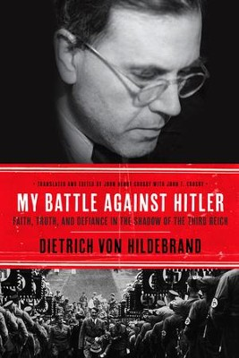 My Battle Against Hitler: Faith, Truth, and Defiance in the Shadow of the Third Reich - eBook  -     By: Dietrich von Hildebrand, John Henry Crosby, John F. Crosby
