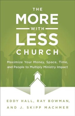 More-with-Less Church, The: Maximize Your Money, Space, Time, and People to Multiply Ministry Impact - eBook  -     By: Eddy Hall, Ray Bowman, J. Skipp Machmer