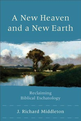 New Heaven and a New Earth, A: Reclaiming Biblical Eschatology - eBook  -     By: J. Richard Middleton