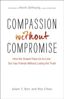 Compassion Without Compromise: How the Gospel Frees Us to Love Our Gay Friends Without Losing the Truth - eBook  -     By: Adam T. Barr, Ron Citlau