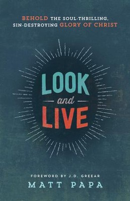 Look and Live: Behold the Soul-Thrilling, Sin-Destroying Glory of Christ - eBook  -     By: Matt Papa