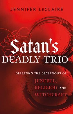 Satan's Deadly Trio: Defeating the Deceptions of Jezebel, Religion and Witchcraft - eBook  -     By: Jennifer LeClaire