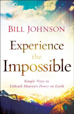 Experience the Impossible: Simple Ways to Unleash Heaven's Power on Earth - eBook  -     By: Bill Johnson