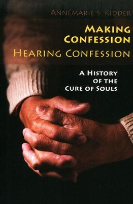 Making Confession, Hearing Confession: A History of the Cure of Souls  -     By: Annemarie S. Kidder