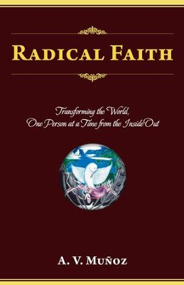 Radical Faith: Transforming the World, One Person at a Time from the Inside Out - eBook  -     By: A. Munoz