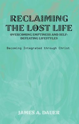 Reclaiming the Lost Life: Overcoming Emptiness and Self-Defeating Lifestyles: Becoming Integrated through Christ - eBook  -     By: James Dauer