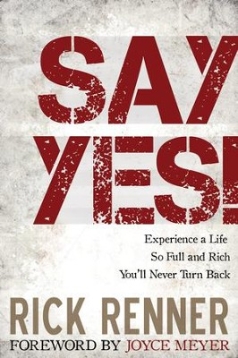 Say Yes!: Experience a Life so Full and Rich That You'll Never Turn Back - eBook  -     By: Rick Renner