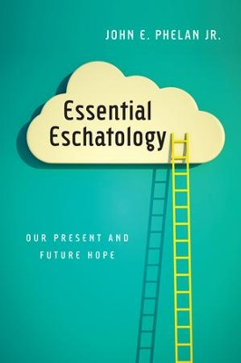 Essential Eschatology: Our Present and Future Hope - eBook  -     By: John E. Phelan Jr.